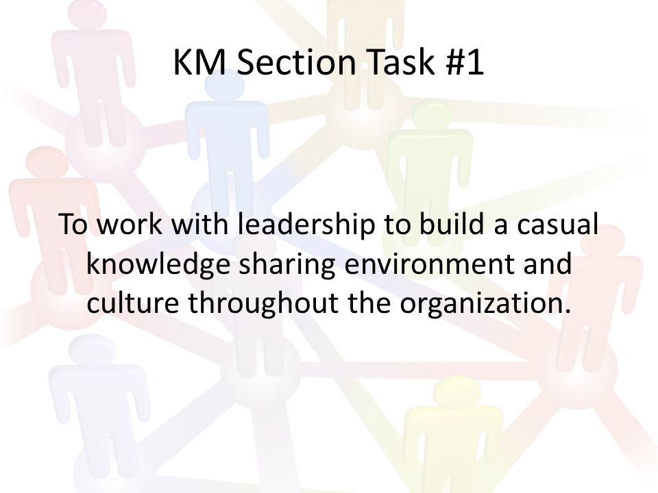 KM Section Task #1 To work with leadership to build a casual knowledge sharing environment and culture throughout the organization.