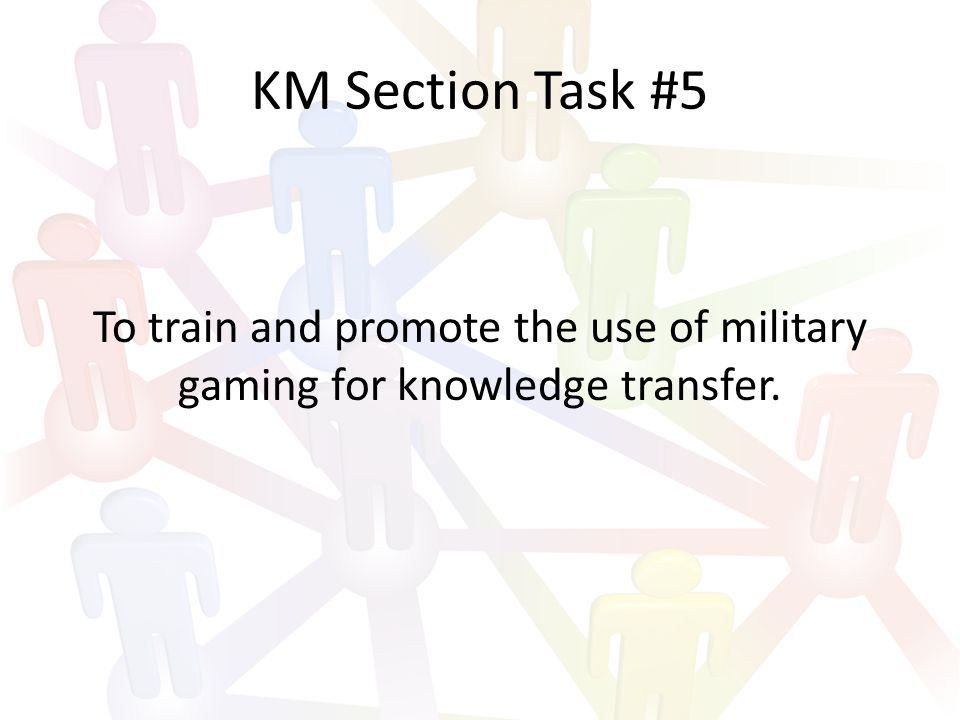 KM Section Task #5 To train and promote the use of military gaming for knowledge transfer.
