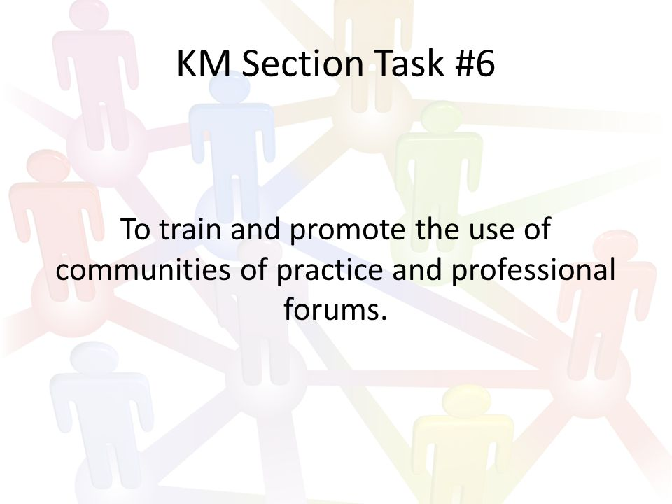 KM Section Task #6 To train and promote the use of communities of practice and professional forums.