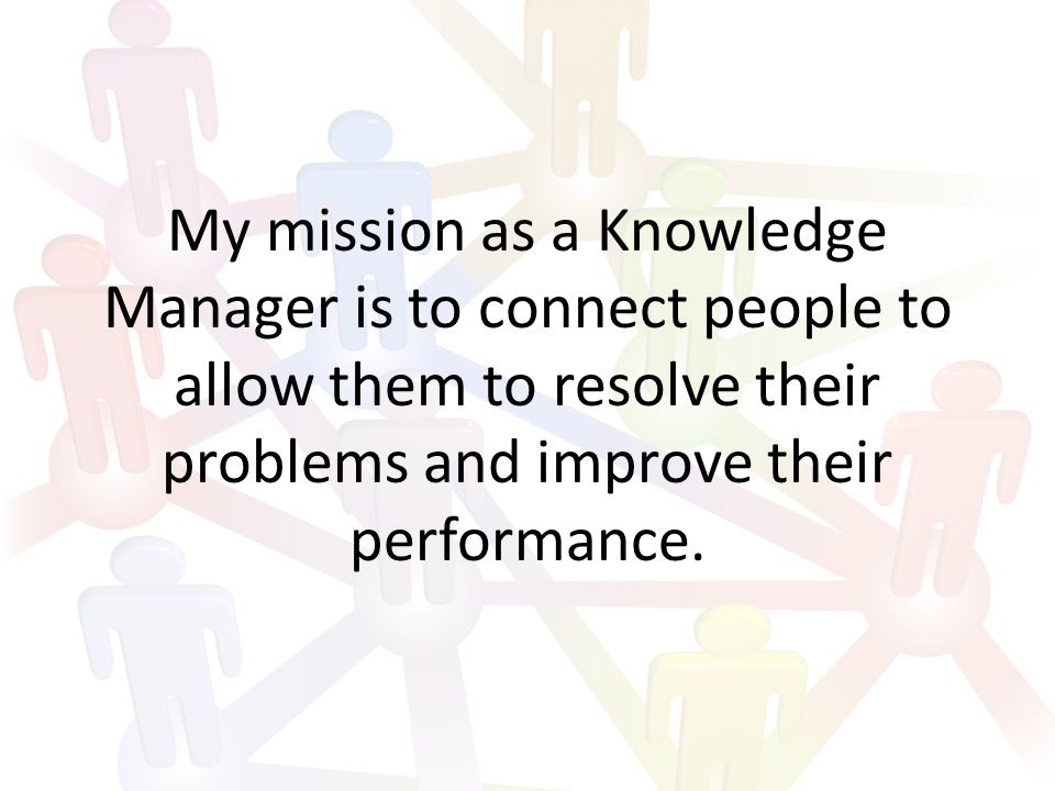 My mission as a Knowledge Manager is to connect people to allow them to resolve their problems and improve their performance.