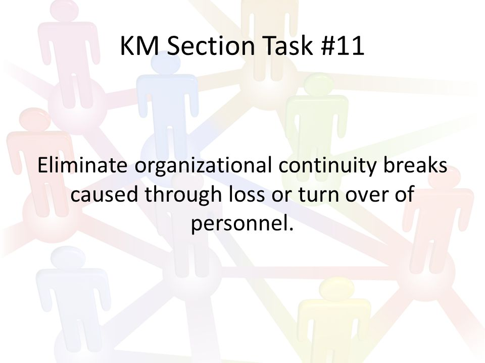 KM Section Task #11 Eliminate organizational continuity breaks caused through loss or turn over of personnel.