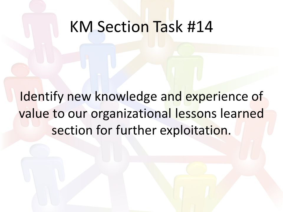 KM Section Task #14 Identify new knowledge and experience of value to our organizational lessons learned section for further exploitation.