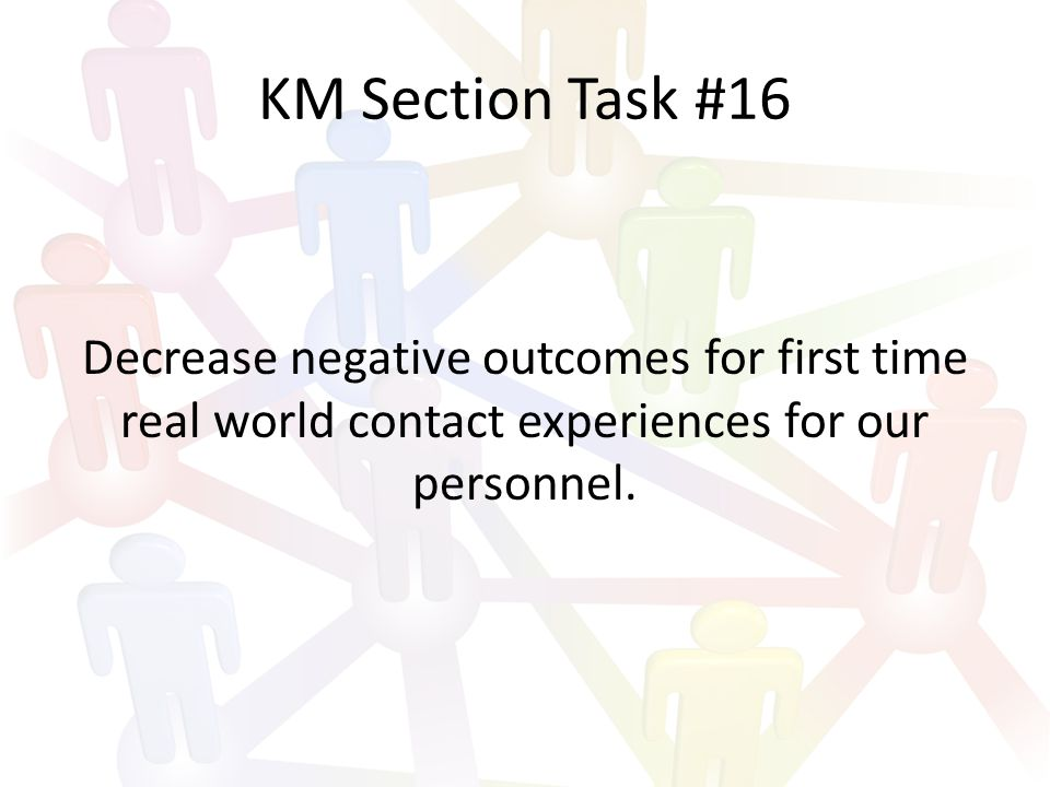 KM Section Task #16 Decrease negative outcomes for first time real world contact experiences for our personnel.