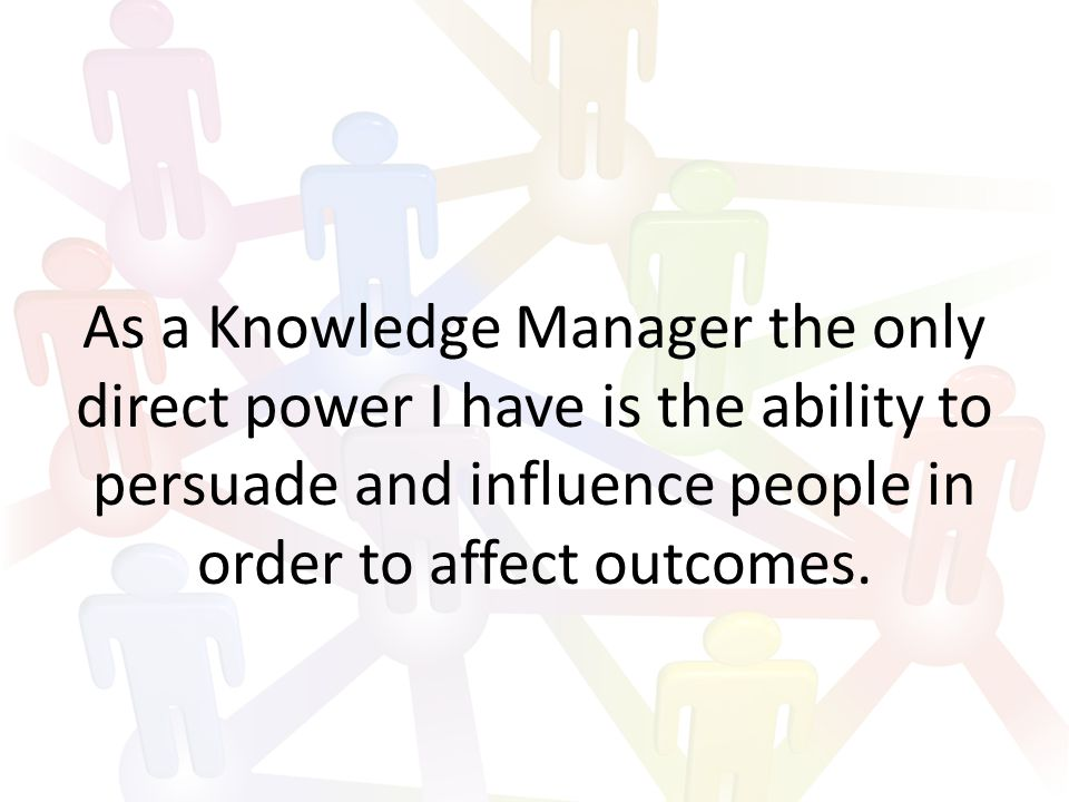 As a Knowledge Manager the only direct power I have is the ability to persuade and influence people in order to affect outcomes.