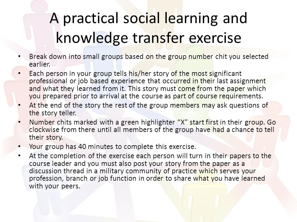 A practical social learning and knowledge transfer exercise Break down into small groups based on the group number chit you selected earlier.