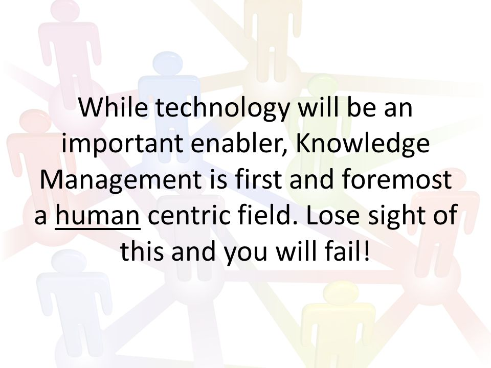 While technology will be an important enabler, Knowledge Management is first and foremost a human centric field.