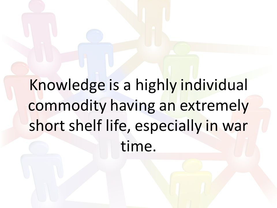 Knowledge is a highly individual commodity having an extremely short shelf life, especially in war time.