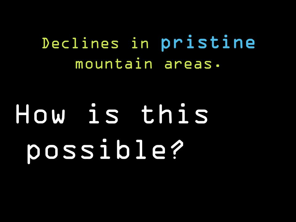 Declines in pristine mountain areas. How is this possible