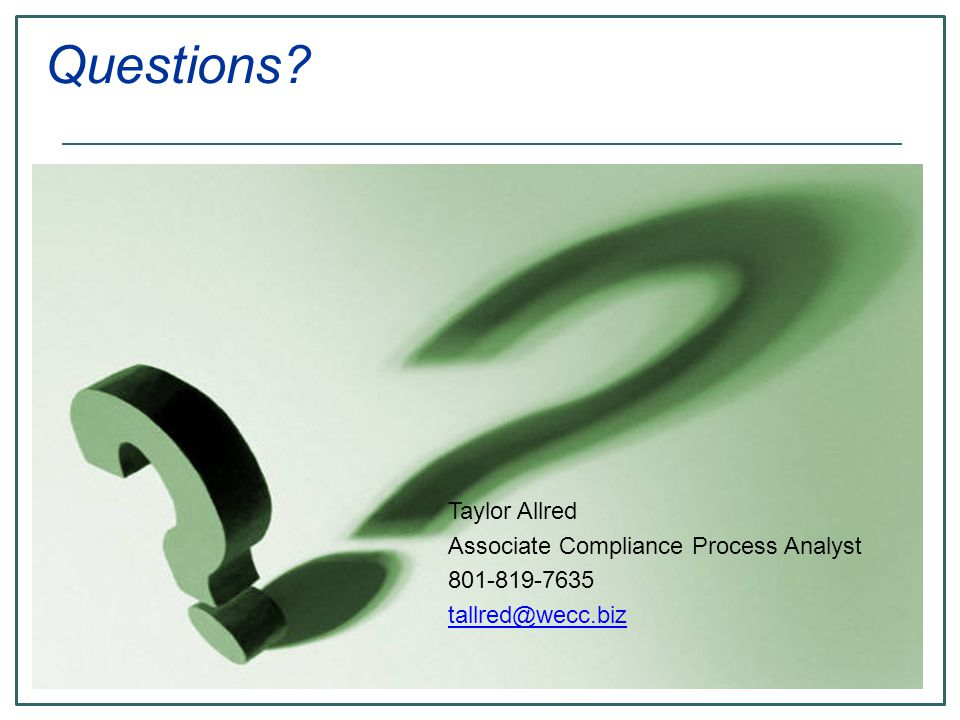 Taylor Allred Associate Compliance Process Analyst 801-819-7635 tallred@wecc.biz Questions