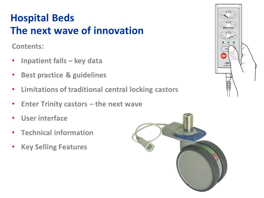 2 Contents: Inpatient falls – key data Best practice & guidelines Limitations of traditional central locking castors Enter Trinity castors – the next wave User interface Technical information Key Selling Features Hospital Beds The next wave of innovation