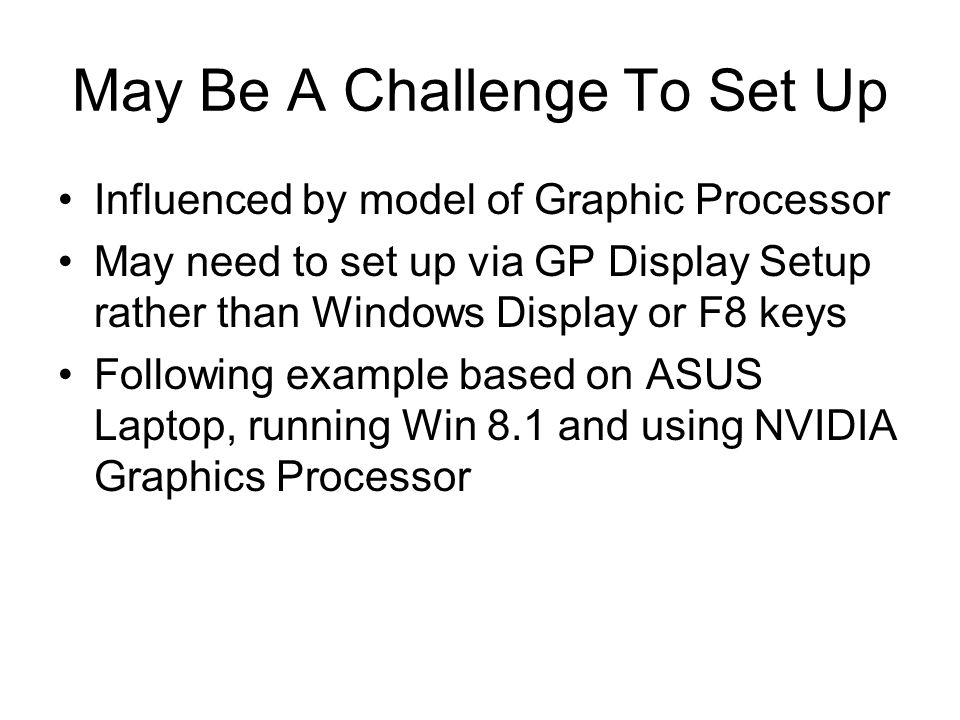 May Be A Challenge To Set Up Influenced by model of Graphic Processor May need to set up via GP Display Setup rather than Windows Display or F8 keys Following example based on ASUS Laptop, running Win 8.1 and using NVIDIA Graphics Processor