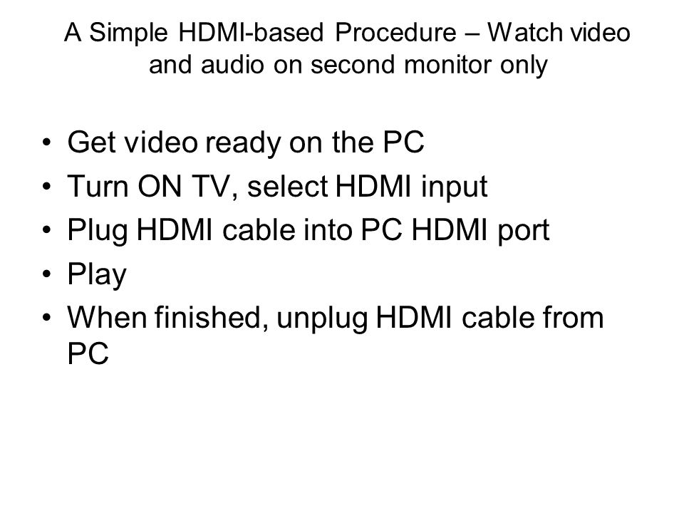 A Simple HDMI-based Procedure – Watch video and audio on second monitor only Get video ready on the PC Turn ON TV, select HDMI input Plug HDMI cable into PC HDMI port Play When finished, unplug HDMI cable from PC