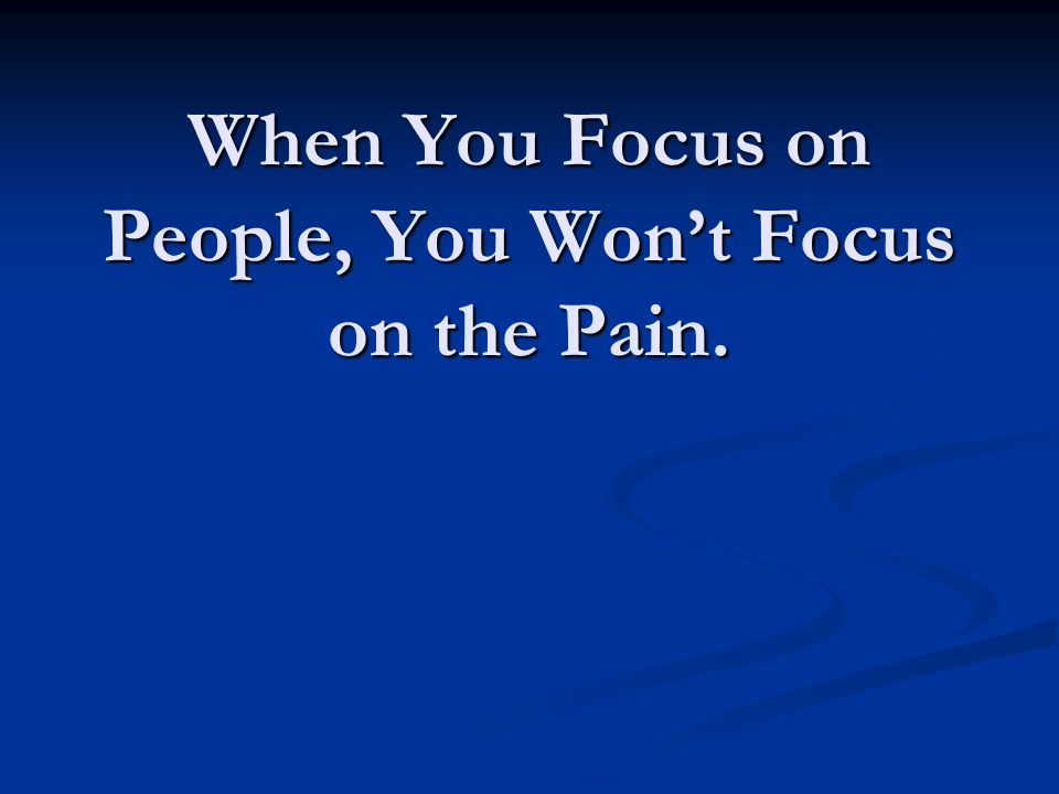 When You Focus on People, You Won't Focus on the Pain.