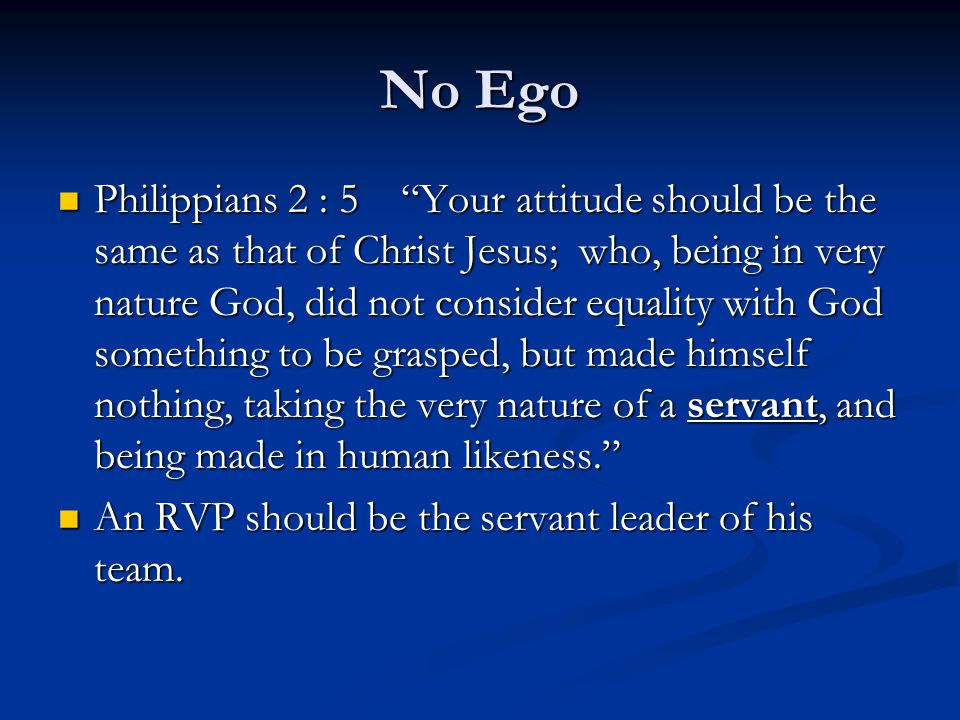 No Ego Philippians 2 : 5 Your attitude should be the same as that of Christ Jesus; who, being in very nature God, did not consider equality with God something to be grasped, but made himself nothing, taking the very nature of a servant, and being made in human likeness. Philippians 2 : 5 Your attitude should be the same as that of Christ Jesus; who, being in very nature God, did not consider equality with God something to be grasped, but made himself nothing, taking the very nature of a servant, and being made in human likeness. An RVP should be the servant leader of his team.