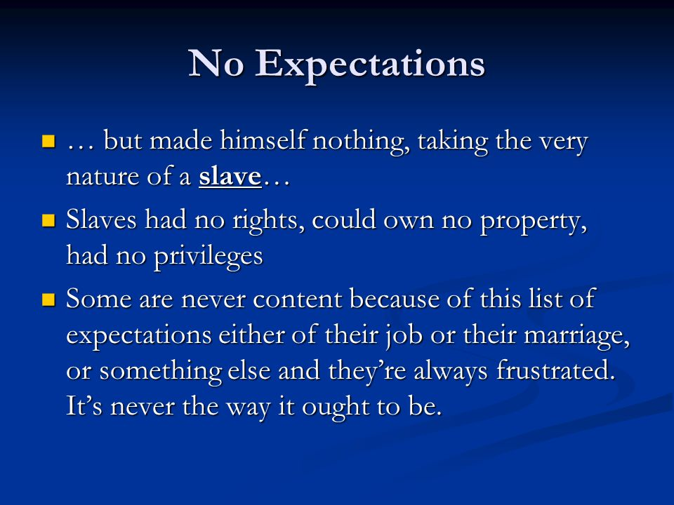 No Expectations … but made himself nothing, taking the very nature of a slave… … but made himself nothing, taking the very nature of a slave… Slaves had no rights, could own no property, had no privileges Slaves had no rights, could own no property, had no privileges Some are never content because of this list of expectations either of their job or their marriage, or something else and they're always frustrated.