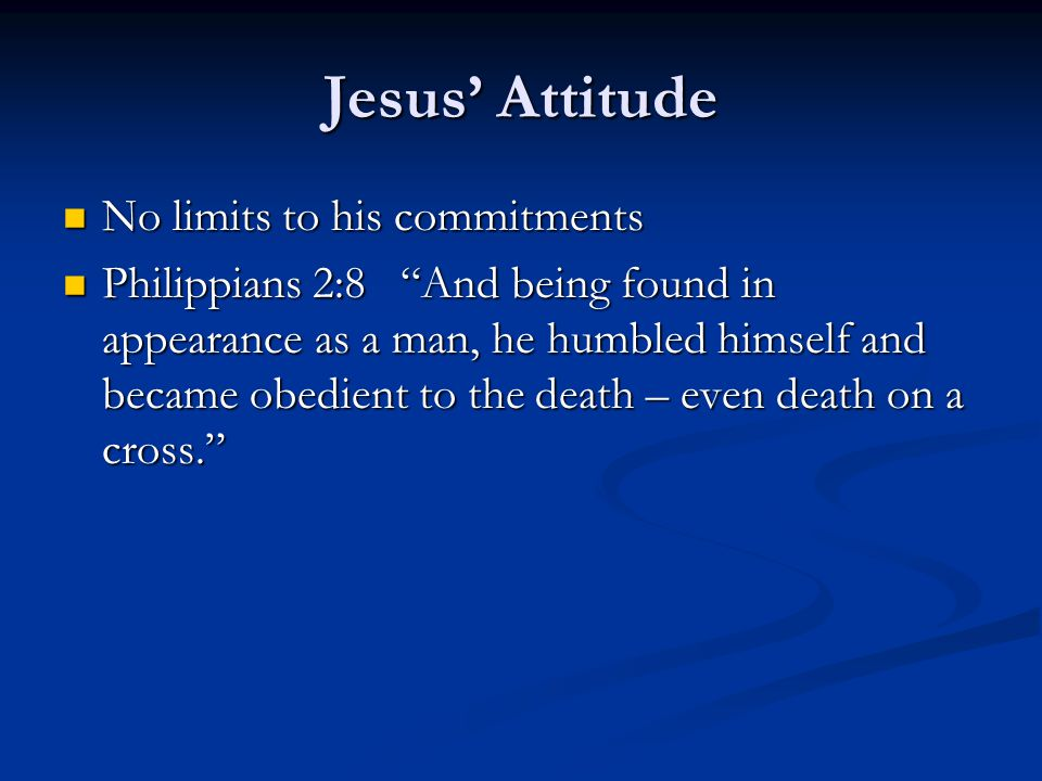 Jesus' Attitude No limits to his commitments No limits to his commitments Philippians 2:8 And being found in appearance as a man, he humbled himself and became obedient to the death – even death on a cross. Philippians 2:8 And being found in appearance as a man, he humbled himself and became obedient to the death – even death on a cross.
