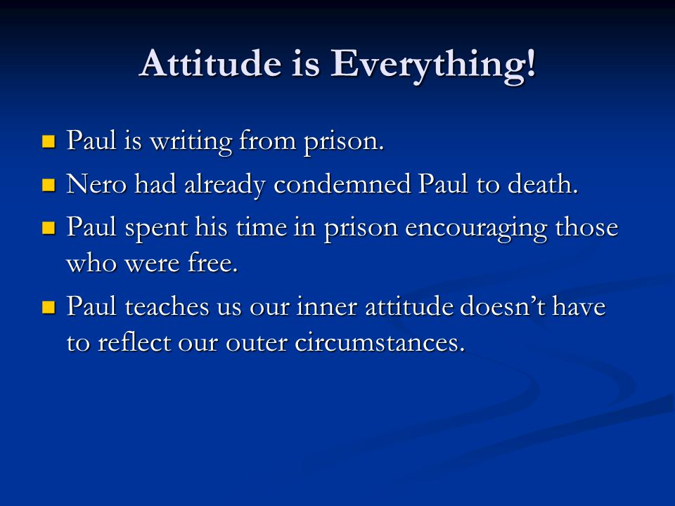 Attitude is Everything. Paul is writing from prison.