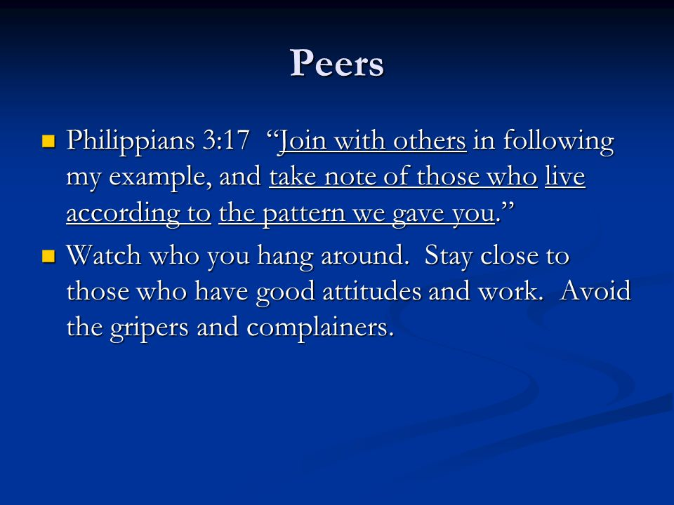 Peers Philippians 3:17 Join with others in following my example, and take note of those who live according to the pattern we gave you. Philippians 3:17 Join with others in following my example, and take note of those who live according to the pattern we gave you. Watch who you hang around.