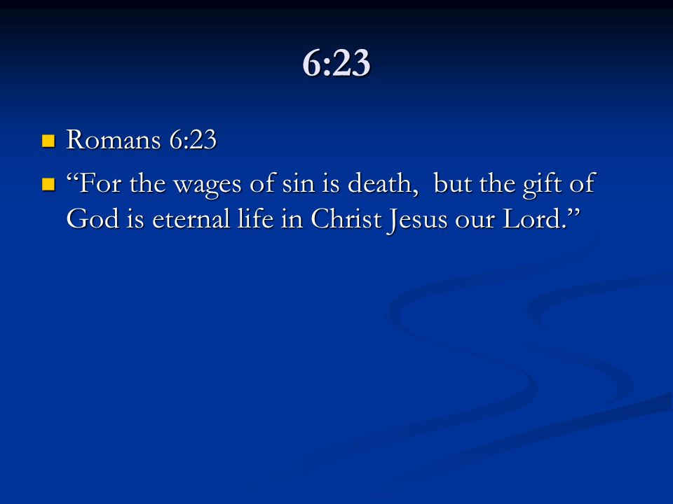 6:23 Romans 6:23 Romans 6:23 For the wages of sin is death, but the gift of God is eternal life in Christ Jesus our Lord. For the wages of sin is death, but the gift of God is eternal life in Christ Jesus our Lord.