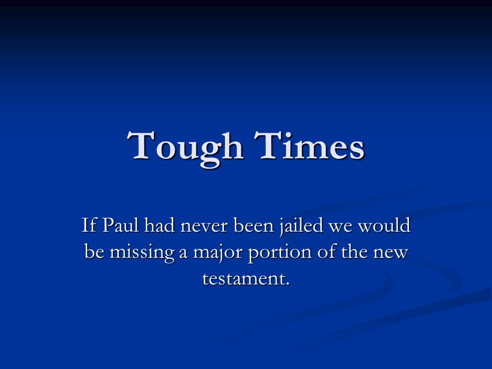 Tough Times If Paul had never been jailed we would be missing a major portion of the new testament.