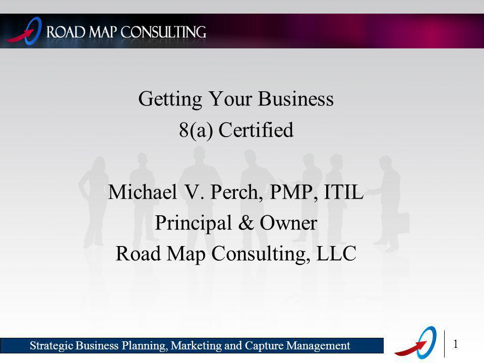 1 Strategic Business Planning, Marketing and Capture Management Getting Your Business 8(a) Certified Michael V.