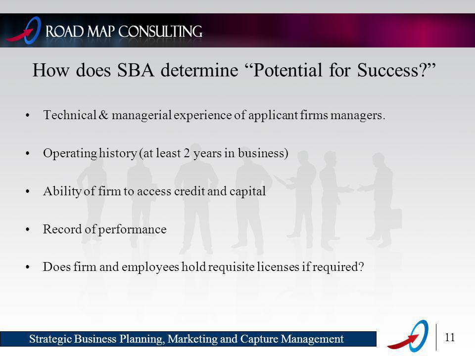 11 Strategic Business Planning, Marketing and Capture Management How does SBA determine Potential for Success Technical & managerial experience of applicant firms managers.
