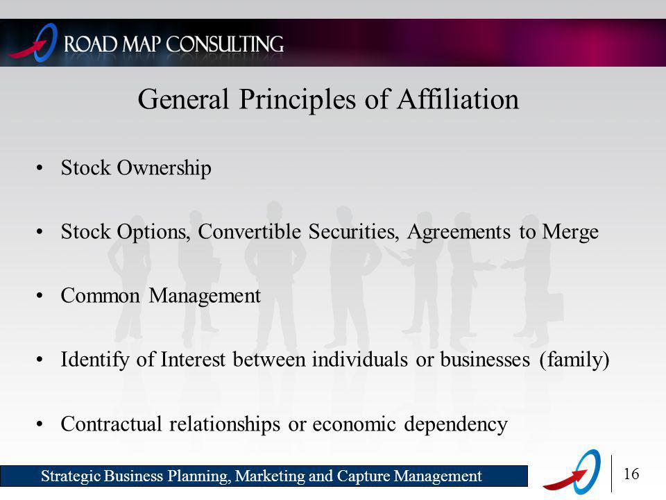 16 Strategic Business Planning, Marketing and Capture Management General Principles of Affiliation Stock Ownership Stock Options, Convertible Securities, Agreements to Merge Common Management Identify of Interest between individuals or businesses (family) Contractual relationships or economic dependency