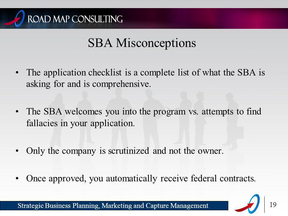 19 Strategic Business Planning, Marketing and Capture Management SBA Misconceptions The application checklist is a complete list of what the SBA is asking for and is comprehensive.