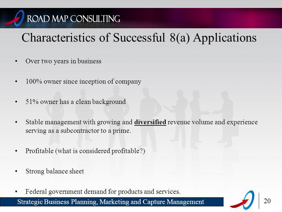 20 Strategic Business Planning, Marketing and Capture Management Characteristics of Successful 8(a) Applications Over two years in business 100% owner since inception of company 51% owner has a clean background Stable management with growing and diversified revenue volume and experience serving as a subcontractor to a prime.
