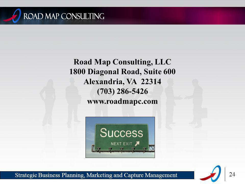 24 Strategic Business Planning, Marketing and Capture Management Road Map Consulting, LLC 1800 Diagonal Road, Suite 600 Alexandria, VA 22314 (703) 286-5426 www.roadmapc.com