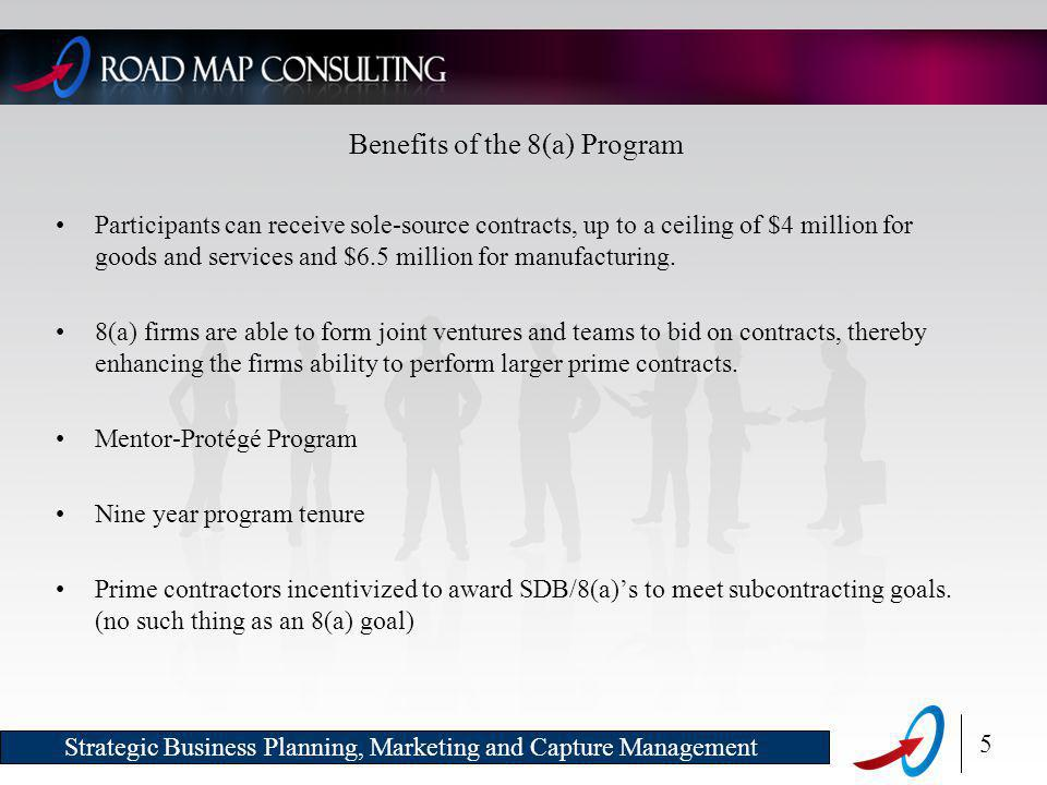 5 Strategic Business Planning, Marketing and Capture Management Benefits of the 8(a) Program Participants can receive sole-source contracts, up to a ceiling of $4 million for goods and services and $6.5 million for manufacturing.