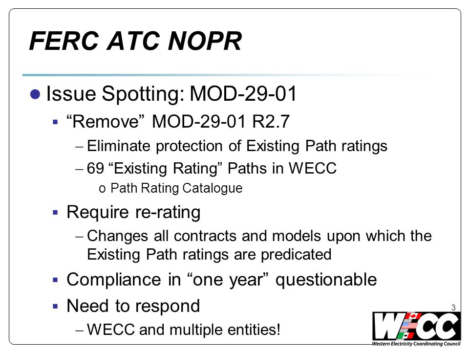 FERC ATC NOPR ● Issue Spotting: MOD-29-01  Remove MOD-29-01 R2.7  Eliminate protection of Existing Path ratings  69 Existing Rating Paths in WECC oPath Rating Catalogue  Require re-rating  Changes all contracts and models upon which the Existing Path ratings are predicated  Compliance in one year questionable  Need to respond  WECC and multiple entities.
