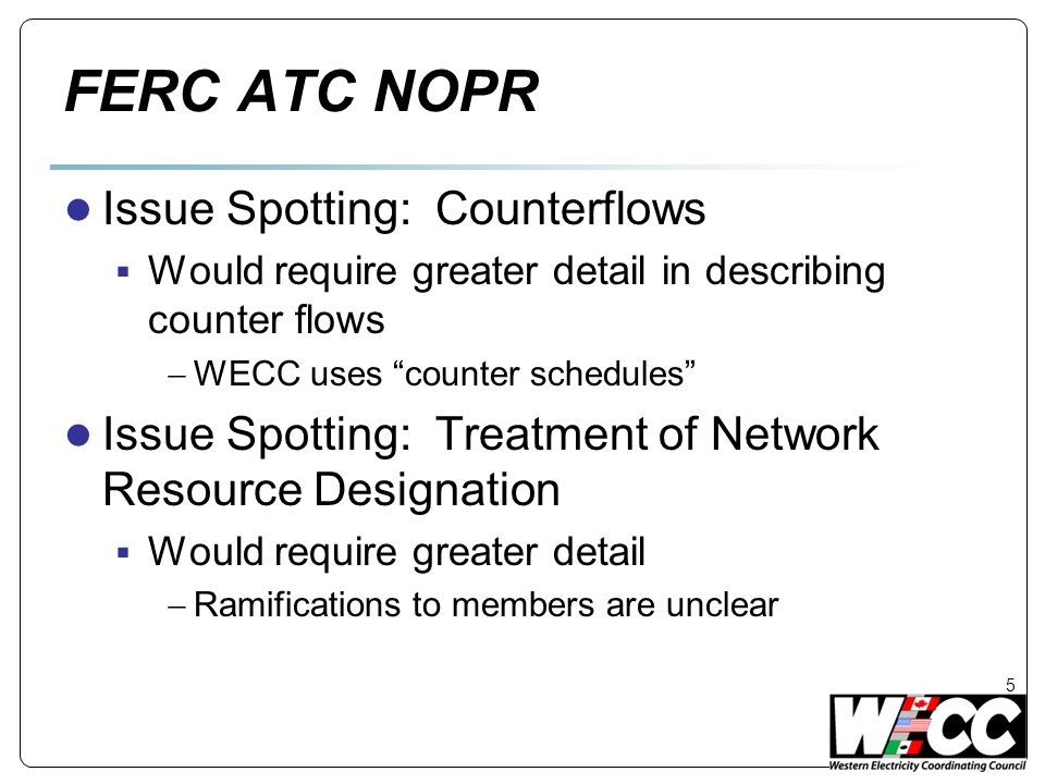 FERC ATC NOPR ● Issue Spotting: Counterflows  Would require greater detail in describing counter flows  WECC uses counter schedules ● Issue Spotting: Treatment of Network Resource Designation  Would require greater detail  Ramifications to members are unclear 5