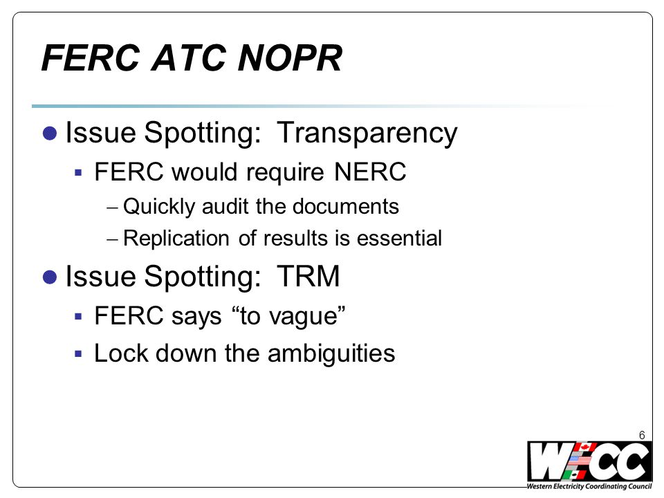 FERC ATC NOPR ● Issue Spotting: Transparency  FERC would require NERC  Quickly audit the documents  Replication of results is essential ● Issue Spotting: TRM  FERC says to vague  Lock down the ambiguities 6