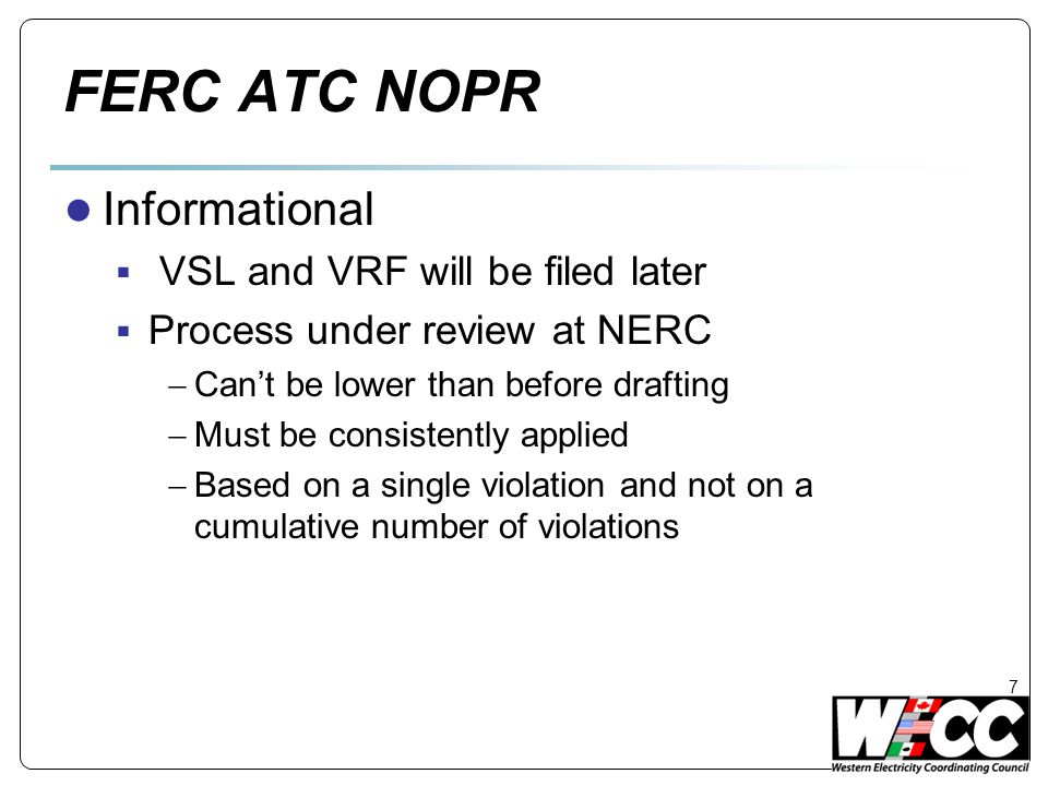 FERC ATC NOPR ● Informational  VSL and VRF will be filed later  Process under review at NERC  Can't be lower than before drafting  Must be consistently applied  Based on a single violation and not on a cumulative number of violations 7