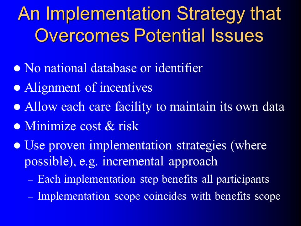 An Implementation Strategy that Overcomes Potential Issues No national database or identifier Alignment of incentives Allow each care facility to maintain its own data Minimize cost & risk Use proven implementation strategies (where possible), e.g.