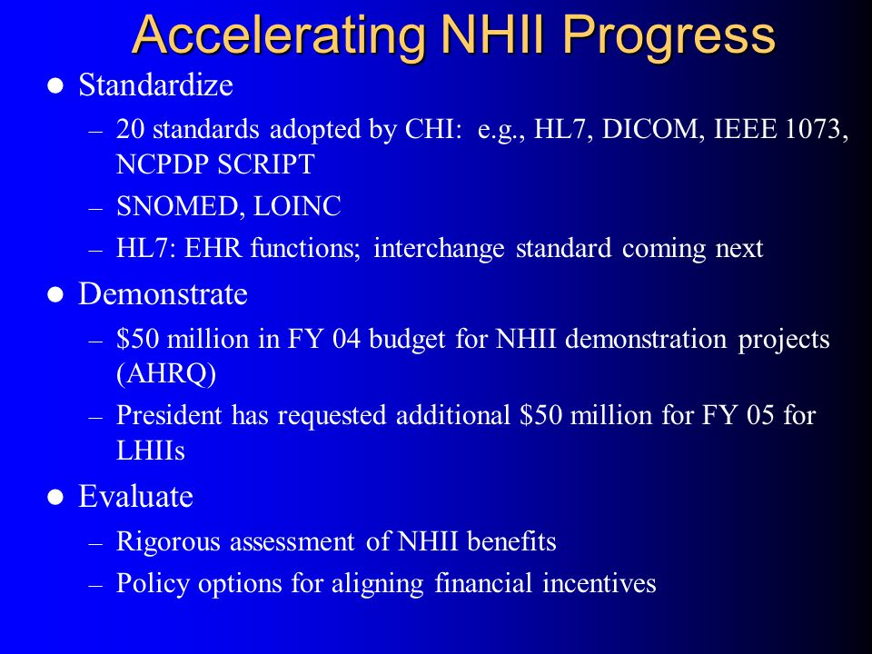 Accelerating NHII Progress Standardize – 20 standards adopted by CHI: e.g., HL7, DICOM, IEEE 1073, NCPDP SCRIPT – SNOMED, LOINC – HL7: EHR functions; interchange standard coming next Demonstrate – $50 million in FY 04 budget for NHII demonstration projects (AHRQ) – President has requested additional $50 million for FY 05 for LHIIs Evaluate – Rigorous assessment of NHII benefits – Policy options for aligning financial incentives