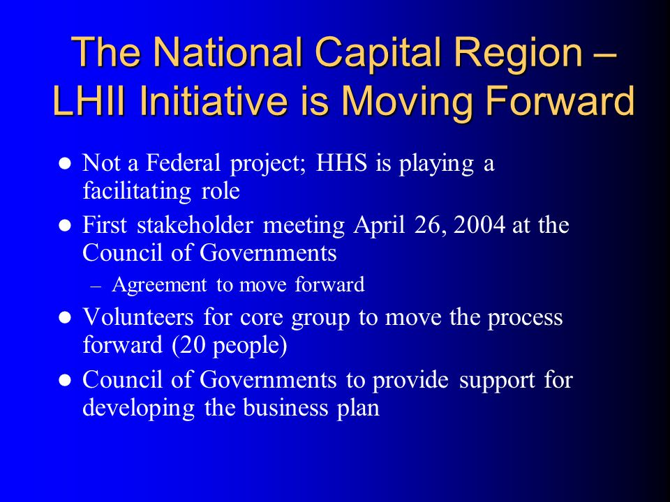 The National Capital Region – LHII Initiative is Moving Forward Not a Federal project; HHS is playing a facilitating role First stakeholder meeting April 26, 2004 at the Council of Governments – Agreement to move forward Volunteers for core group to move the process forward (20 people) Council of Governments to provide support for developing the business plan