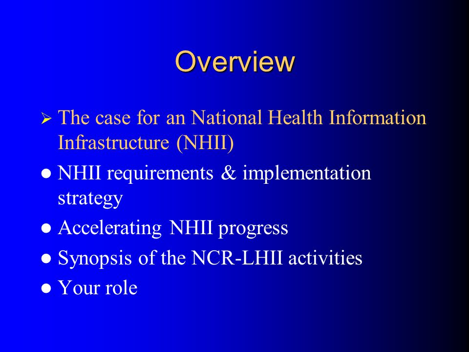 Overview  The case for an National Health Information Infrastructure (NHII) NHII requirements & implementation strategy Accelerating NHII progress Synopsis of the NCR-LHII activities Your role