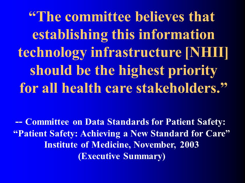 The committee believes that establishing this information technology infrastructure [NHII] should be the highest priority for all health care stakeholders. -- Committee on Data Standards for Patient Safety: Patient Safety: Achieving a New Standard for Care Institute of Medicine, November, 2003 (Executive Summary)