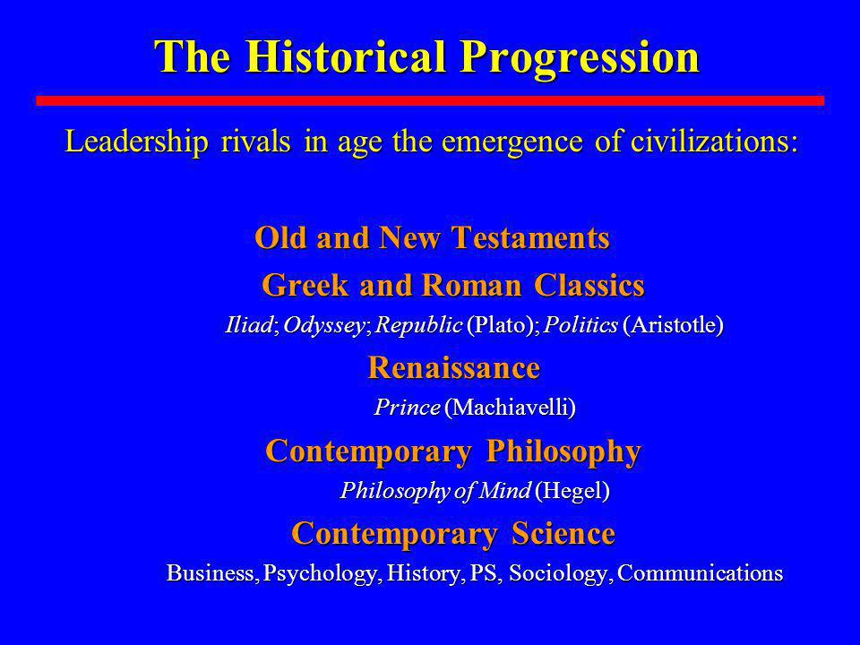 The Historical Progression Leadership rivals in age the emergence of civilizations: Old and New Testaments Greek and Roman Classics Iliad; Odyssey; Republic (Plato); Politics (Aristotle) Renaissance Prince (Machiavelli) Contemporary Philosophy Philosophy of Mind (Hegel) Contemporary Science Business, Psychology, History, PS, Sociology, Communications