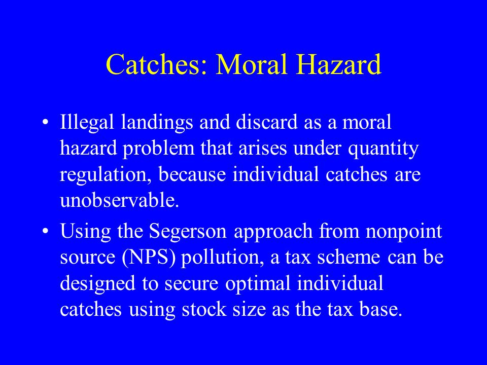 Catches: Moral Hazard Illegal landings and discard as a moral hazard problem that arises under quantity regulation, because individual catches are unobservable.