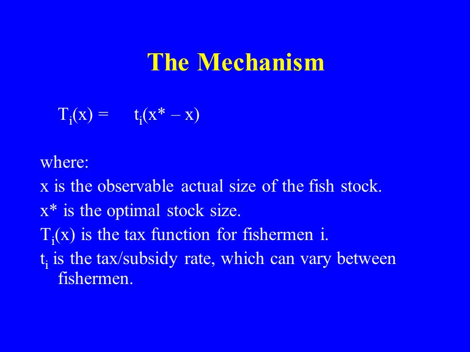 The Mechanism T i (x) =t i (x* – x) where: x is the observable actual size of the fish stock.