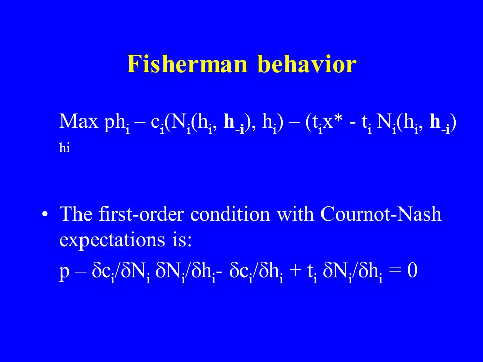 Fisherman behavior Max ph i – c i (N i (h i, h -i ), h i ) – (t i x* - t i N i (h i, h -i ) hi The first-order condition with Cournot-Nash expectations is: p –  c i /  N i  N i /  h i -  c i /  h i + t i  N i /  h i = 0
