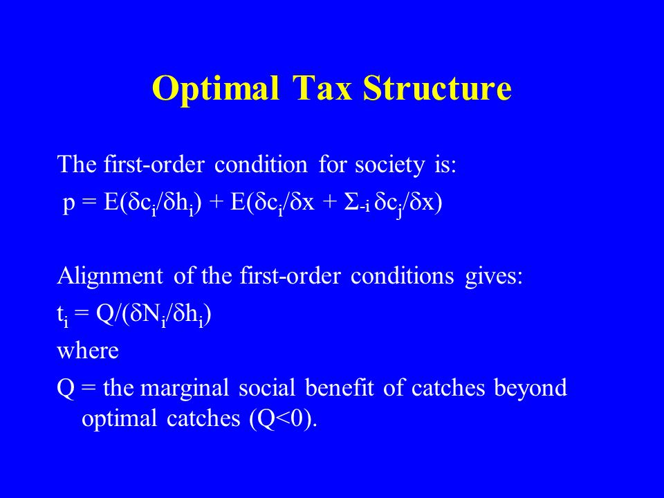 Optimal Tax Structure The first-order condition for society is: p = E(  c i /  h i ) + E(  c i /  x + Σ -i  c j /  x) Alignment of the first-order conditions gives: t i = Q/(  N i /  h i ) where Q = the marginal social benefit of catches beyond optimal catches (Q<0).