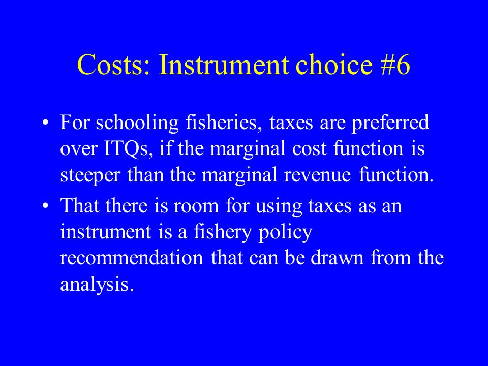 Costs: Instrument choice #6 For schooling fisheries, taxes are preferred over ITQs, if the marginal cost function is steeper than the marginal revenue function.