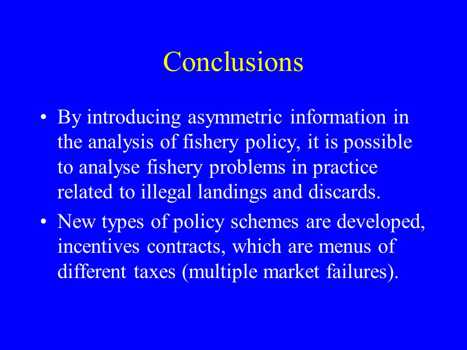 Conclusions By introducing asymmetric information in the analysis of fishery policy, it is possible to analyse fishery problems in practice related to illegal landings and discards.