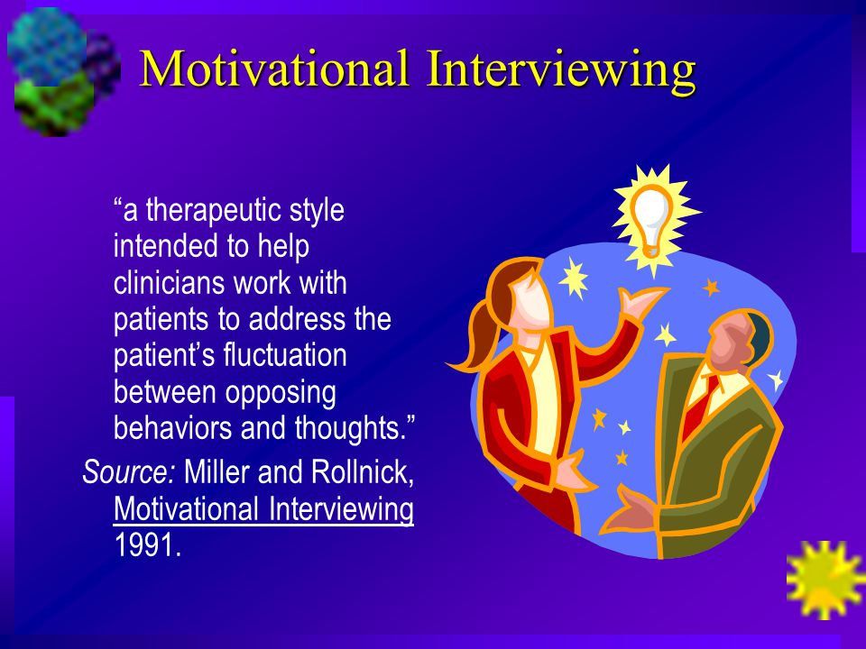 Motivational Interviewing a therapeutic style intended to help clinicians work with patients to address the patient's fluctuation between opposing behaviors and thoughts. Source: Miller and Rollnick, Motivational Interviewing 1991.
