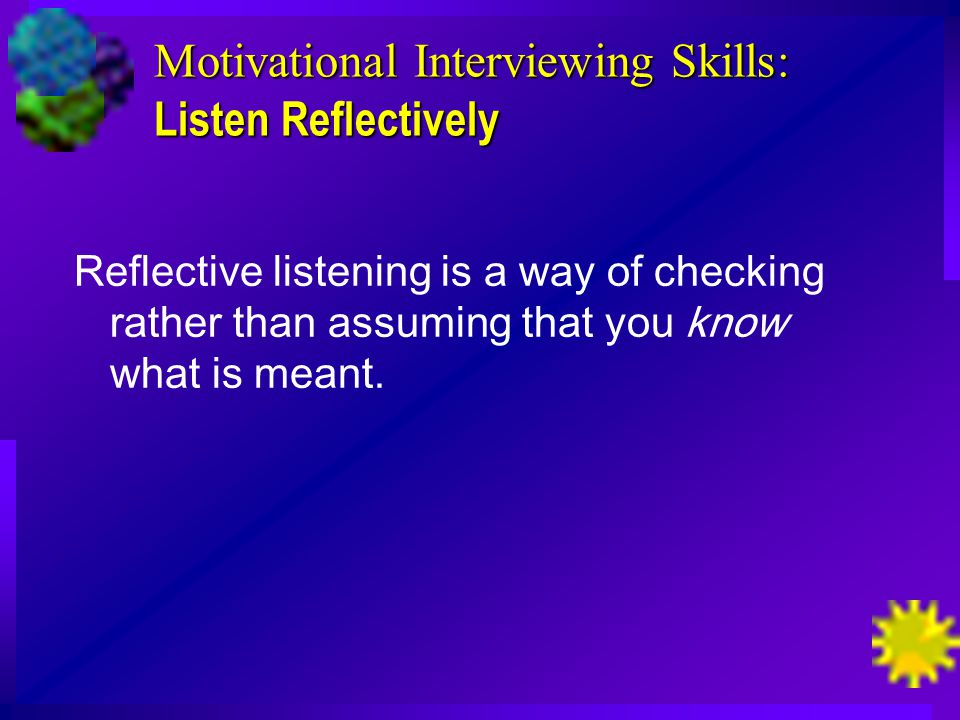 Motivational Interviewing Skills: Listen Reflectively Reflective listening is a way of checking rather than assuming that you know what is meant.