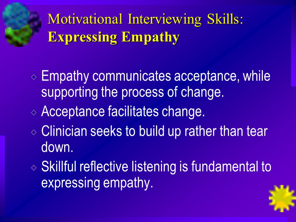 Motivational Interviewing Skills: Expressing Empathy Empathy communicates acceptance, while supporting the process of change.